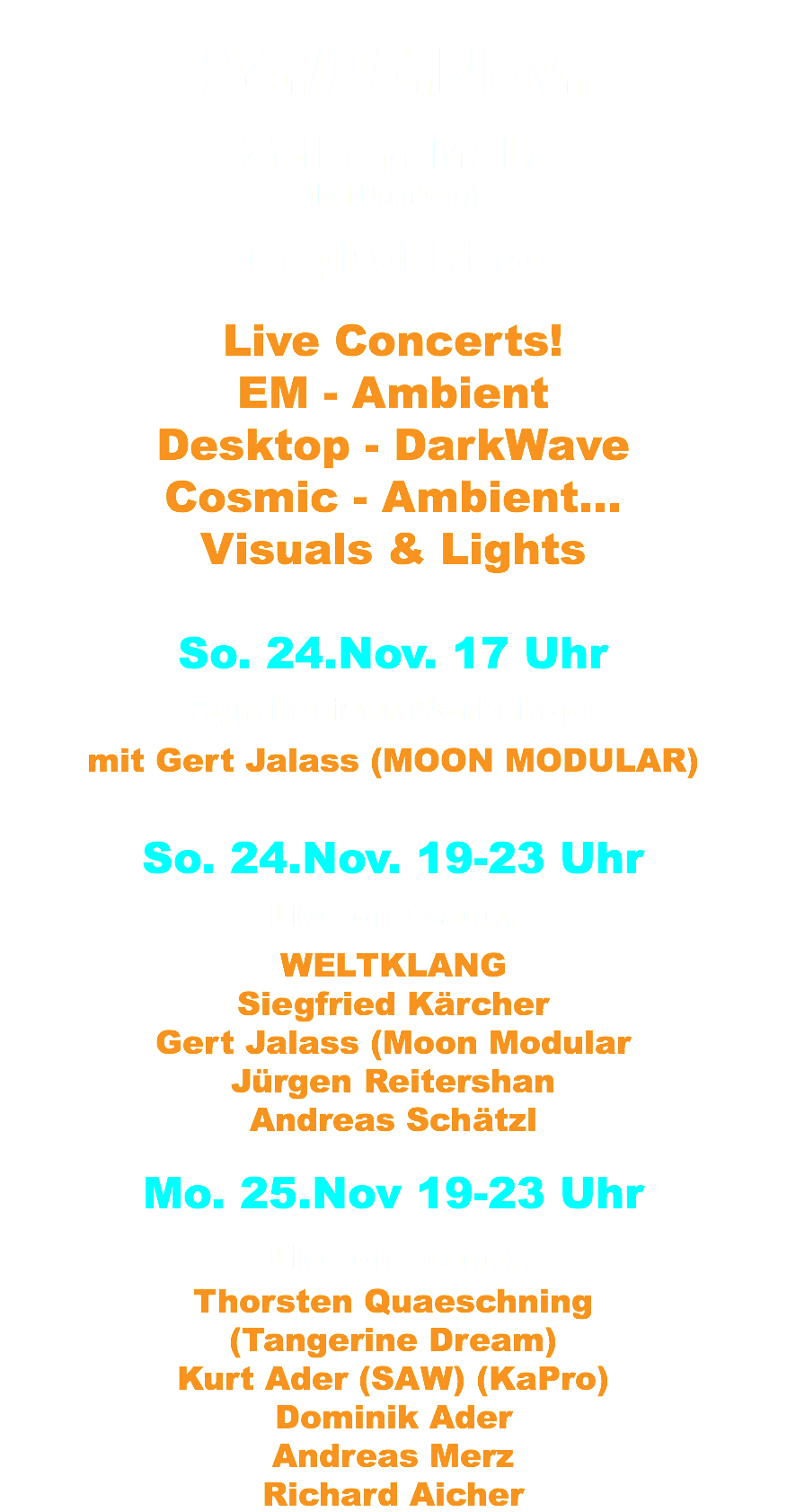24./25.Nov. Zeil am Main (bei Bamberg) Capitol Kino Live Concerts! EM - Ambient Desktop - DarkWave Cosmic - Ambient... Visuals & Lights So. 24.Nov. 17 Uhr Synthesizer Workshop: mit Gert Jalass (MOON MODULAR) So. 24.Nov. 19-23 Uhr Live on stage: WELTKLANG Siegfried Kärcher Gert Jalass (Moon Modular Jürgen Reitershan Andreas Schätzl Mo. 25.Nov 19-23 Uhr Live on stage: Thorsten Quaeschning (Tangerine Dream) Kurt Ader (SAW) (KaPro) Dominik Ader Andreas Merz Richard Aicher